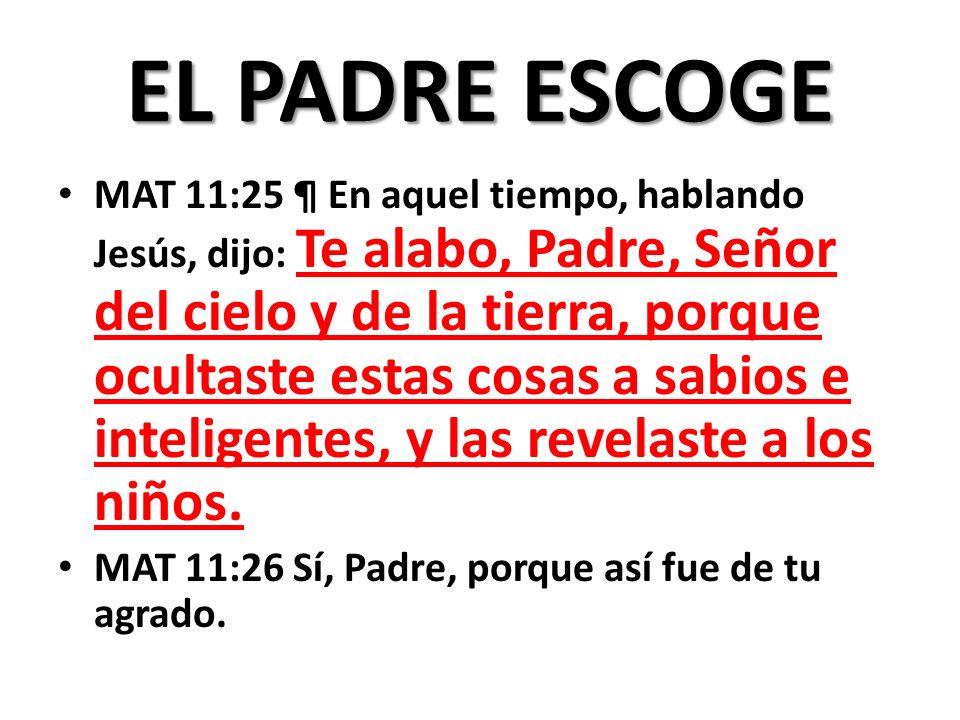 EL PADRE ESCOGE MAT 11:25 ¶ En aquel tiempo, hablando Jesús, dijo: Te alabo, Padre, Señor del cielo y de la tierra, porque ocultaste estas cosas a sabios e inteligentes, y las revelaste a los niños.
