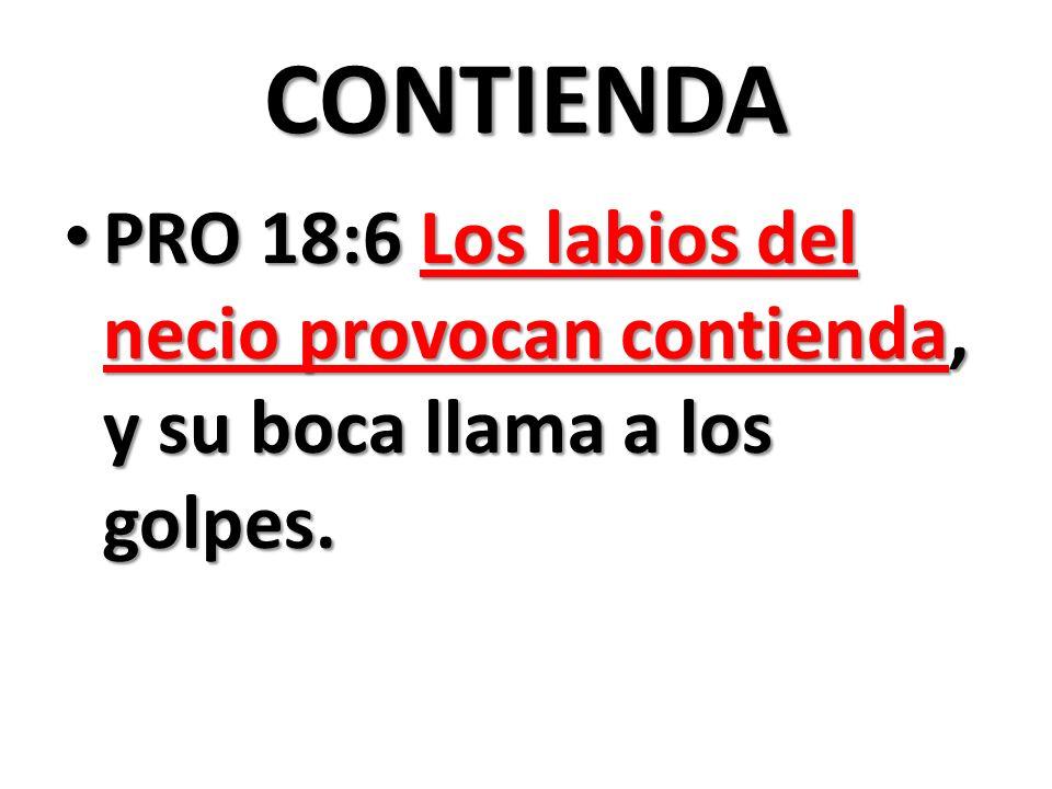 CONTIENDA PRO 18:6 Los labios del necio provocan contienda, y su boca llama a los golpes.