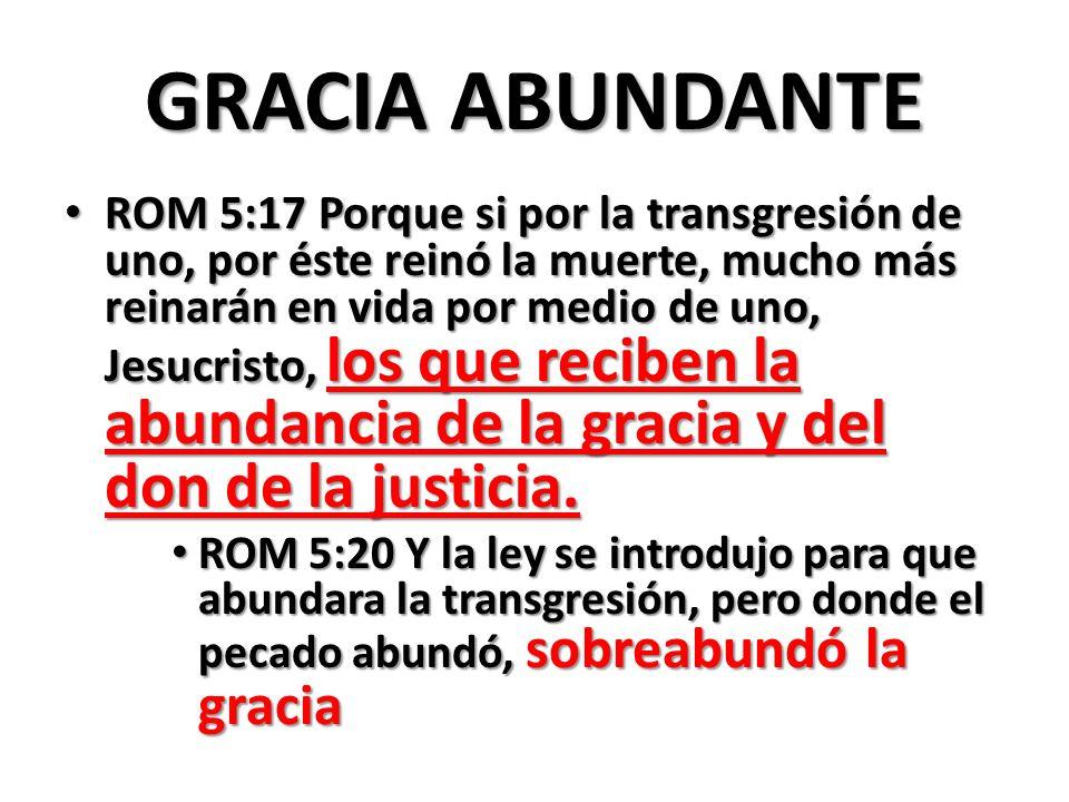 GRACIA ABUNDANTE ROM 5:17 Porque si por la transgresión de uno, por éste reinó la muerte, mucho más reinarán en vida por medio de uno, Jesucristo, los que reciben la abundancia de la gracia y del don de la justicia.