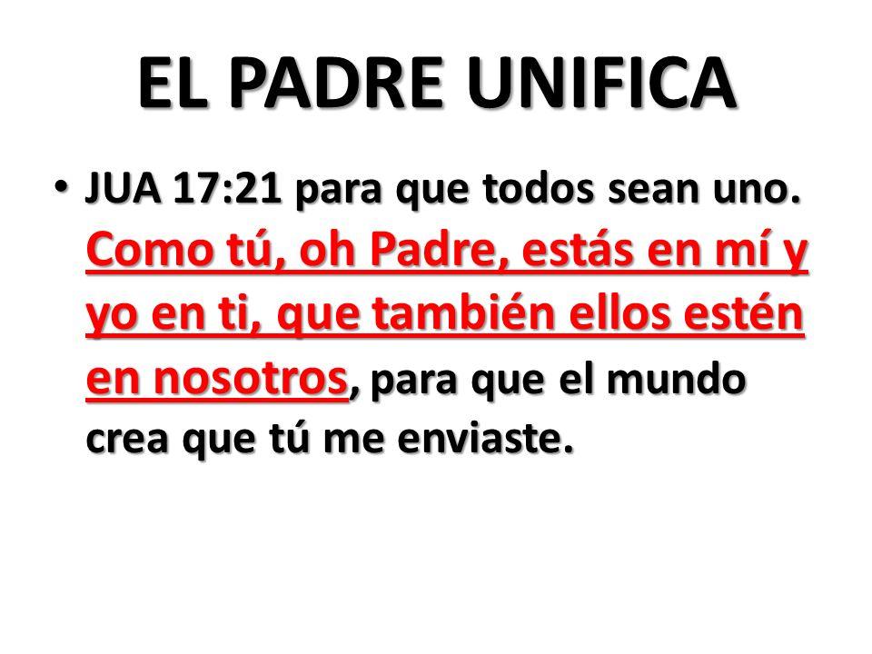 EL PADRE UNIFICA JUA 17:21 para que todos sean uno.