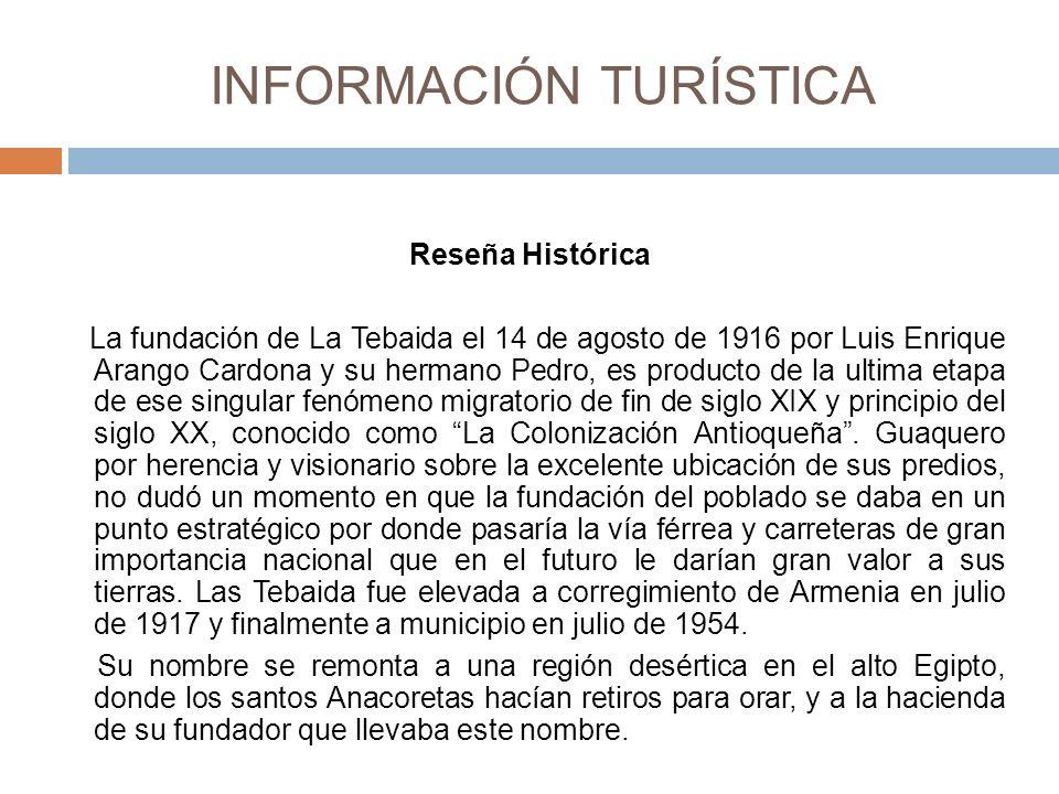 INFORMACIÓN TURÍSTICA Reseña Histórica La fundación de La Tebaida el 14 de agosto de 1916 por Luis Enrique Arango Cardona y su hermano Pedro, es producto de la ultima etapa de ese singular fenómeno migratorio de fin de siglo XIX y principio del siglo XX, conocido como La Colonización Antioqueña.