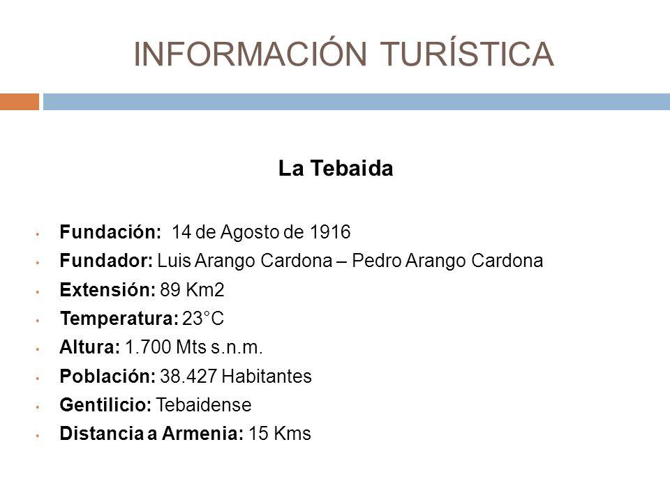 INFORMACIÓN TURÍSTICA La Tebaida Fundación: 14 de Agosto de 1916 Fundador: Luis Arango Cardona – Pedro Arango Cardona Extensión: 89 Km2 Temperatura: 23°C Altura: 1.700 Mts s.n.m.