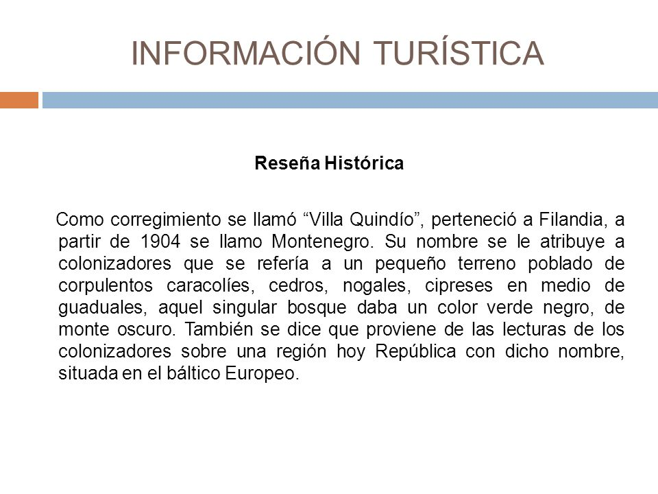 INFORMACIÓN TURÍSTICA Reseña Histórica Como corregimiento se llamó Villa Quindío, perteneció a Filandia, a partir de 1904 se llamo Montenegro.