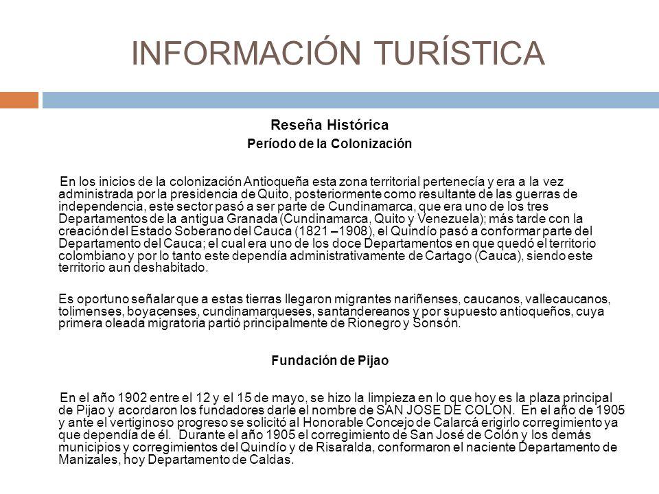 INFORMACIÓN TURÍSTICA Reseña Histórica Período de la Colonización En los inicios de la colonización Antioqueña esta zona territorial pertenecía y era a la vez administrada por la presidencia de Quito, posteriormente como resultante de las guerras de independencia, este sector pasó a ser parte de Cundinamarca, que era uno de los tres Departamentos de la antigua Granada (Cundinamarca, Quito y Venezuela); más tarde con la creación del Estado Soberano del Cauca (1821 –1908), el Quindío pasó a conformar parte del Departamento del Cauca; el cual era uno de los doce Departamentos en que quedó el territorio colombiano y por lo tanto este dependía administrativamente de Cartago (Cauca), siendo este territorio aun deshabitado.