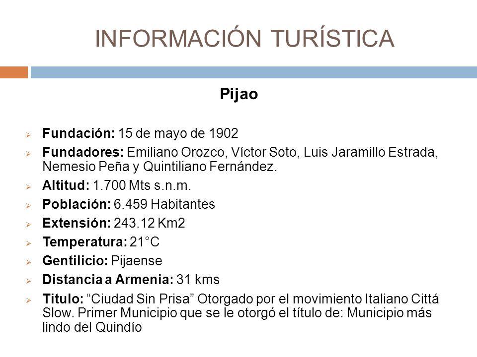 INFORMACIÓN TURÍSTICA Pijao Fundación: 15 de mayo de 1902 Fundadores: Emiliano Orozco, Víctor Soto, Luis Jaramillo Estrada, Nemesio Peña y Quintiliano Fernández.