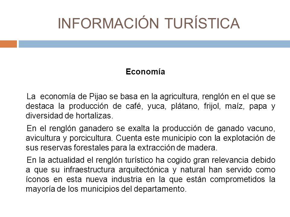 INFORMACIÓN TURÍSTICA Economía La economía de Pijao se basa en la agricultura, renglón en el que se destaca la producción de café, yuca, plátano, frijol, maíz, papa y diversidad de hortalizas.
