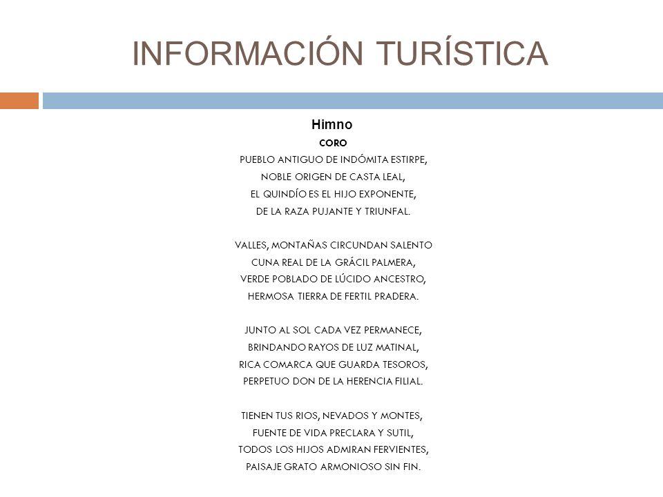 INFORMACIÓN TURÍSTICA Himno CORO PUEBLO ANTIGUO DE INDÓMITA ESTIRPE, NOBLE ORIGEN DE CASTA LEAL, EL QUINDÍO ES EL HIJO EXPONENTE, DE LA RAZA PUJANTE Y TRIUNFAL.