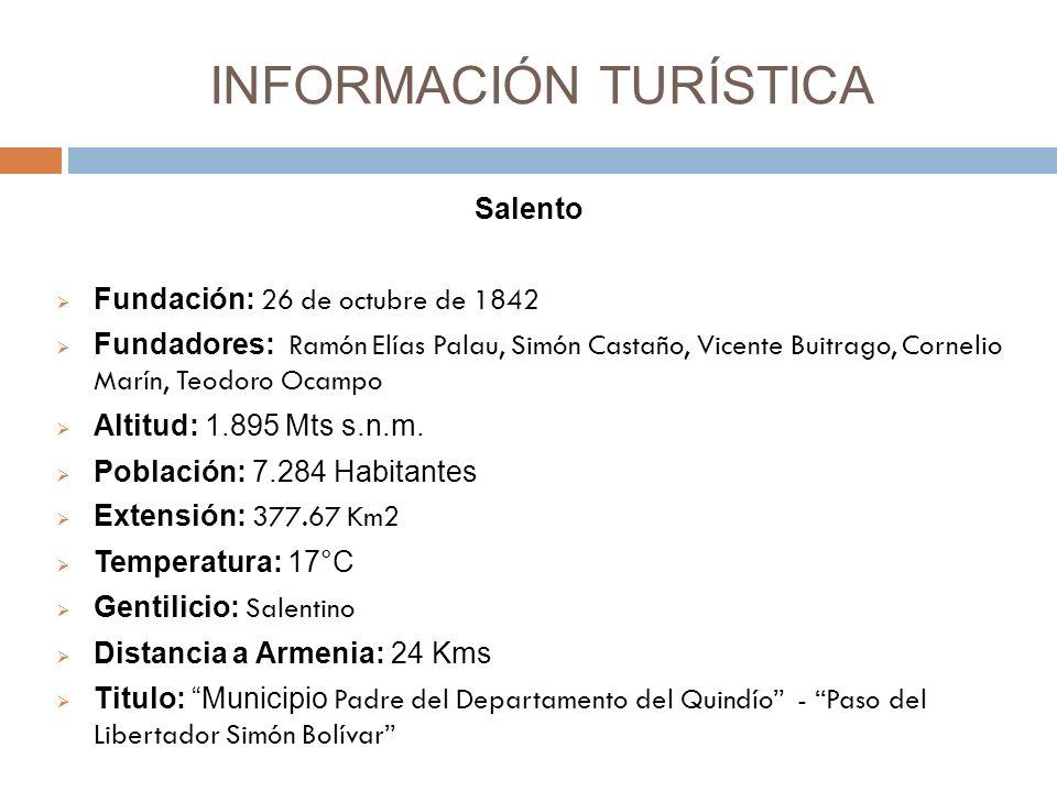 INFORMACIÓN TURÍSTICA Salento Fundación: 26 de octubre de 1842 Fundadores: Ramón Elías Palau, Simón Castaño, Vicente Buitrago, Cornelio Marín, Teodoro Ocampo Altitud: 1.895 Mts s.n.m.