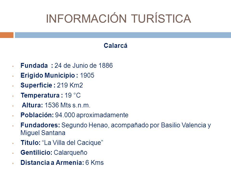 INFORMACIÓN TURÍSTICA Calarcá Fundada : 24 de Junio de 1886 Erigido Municipio : 1905 Superficie : 219 Km2 Temperatura : 19 °C Altura: 1536 Mts s.n.m.