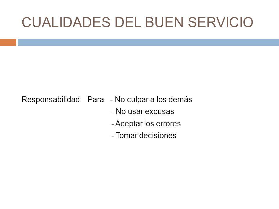 CUALIDADES DEL BUEN SERVICIO Responsabilidad: Para - No culpar a los demás - No usar excusas - Aceptar los errores - Tomar decisiones