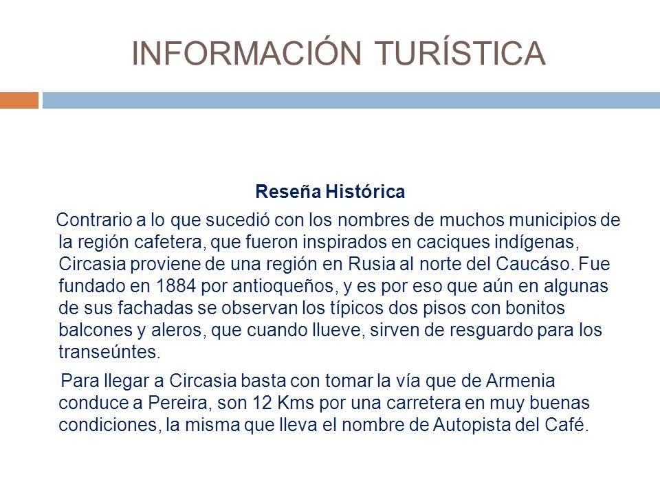 INFORMACIÓN TURÍSTICA Reseña Histórica Contrario a lo que sucedió con los nombres de muchos municipios de la región cafetera, que fueron inspirados en caciques indígenas, Circasia proviene de una región en Rusia al norte del Caucáso.