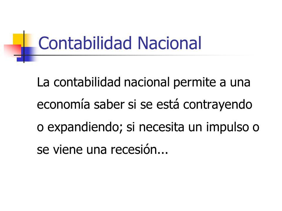 Contabilidad Nacional La contabilidad nacional permite a una economía saber si se está contrayendo o expandiendo; si necesita un impulso o se viene una recesión...