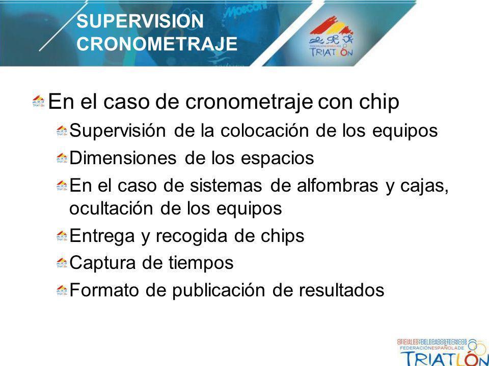 En el caso de cronometraje con chip Supervisión de la colocación de los equipos Dimensiones de los espacios En el caso de sistemas de alfombras y cajas, ocultación de los equipos Entrega y recogida de chips Captura de tiempos Formato de publicación de resultados SUPERVISION CRONOMETRAJE