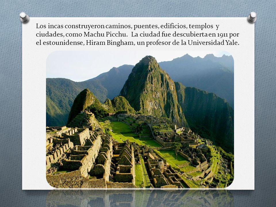 Los incas construyeron caminos, puentes, edificios, templos y ciudades, como Machu Picchu. La ciudad fue descubierta en 1911 por el estounidense, Hira