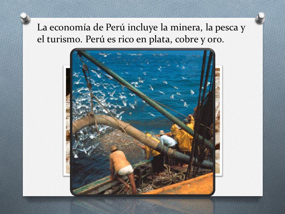 La economía de Perú incluye la minera, la pesca y el turismo. Perú es rico en plata, cobre y oro.