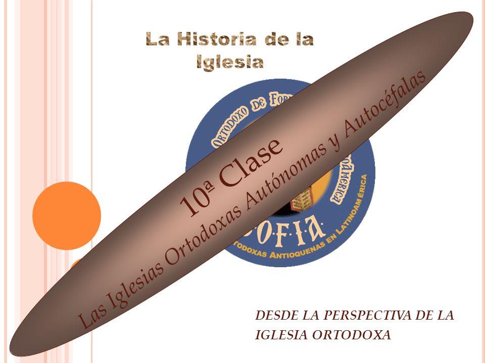 DESDE LA PERSPECTIVA DE LA IGLESIA ORTODOXA 10ª Clase Las Iglesias Ortodoxas Autónomas y Autocéfalas
