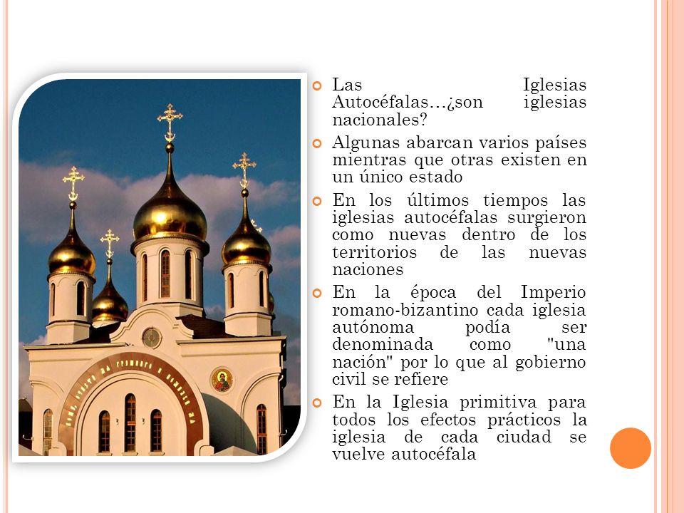 Las Iglesias Autocéfalas…¿son iglesias nacionales? Algunas abarcan varios países mientras que otras existen en un único estado En los últimos tiempos