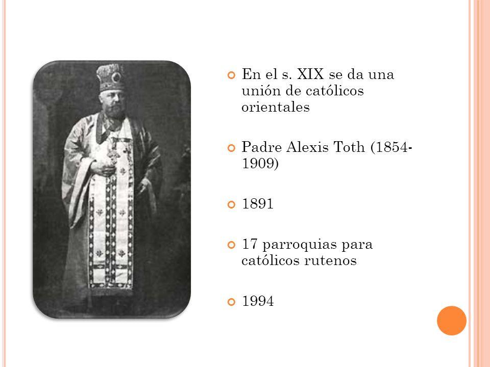 En el s. XIX se da una unión de católicos orientales Padre Alexis Toth (1854- 1909) 1891 17 parroquias para católicos rutenos 1994