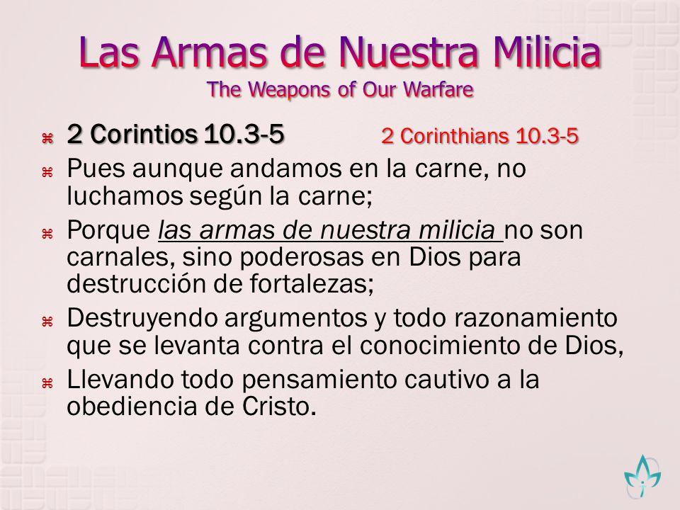 2 Corintios 10.3-5 2 Corinthians 10.3-5 2 Corintios 10.3-5 2 Corinthians 10.3-5 Pues aunque andamos en la carne, no luchamos según la carne; Porque la