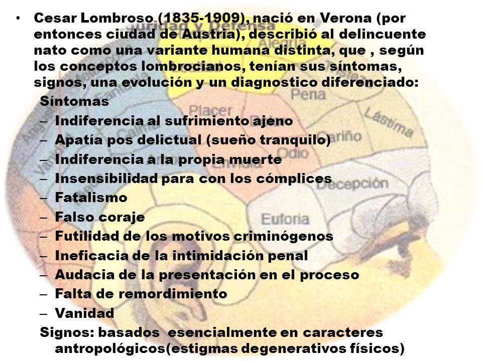 Cesar Lombroso (1835-1909), nació en Verona (por entonces ciudad de Austria), describió al delincuente nato como una variante humana distinta, que, se