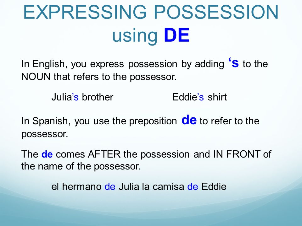 EXPRESSING POSSESSION using DE In English, you express possession by adding s to the NOUN that refers to the possessor.