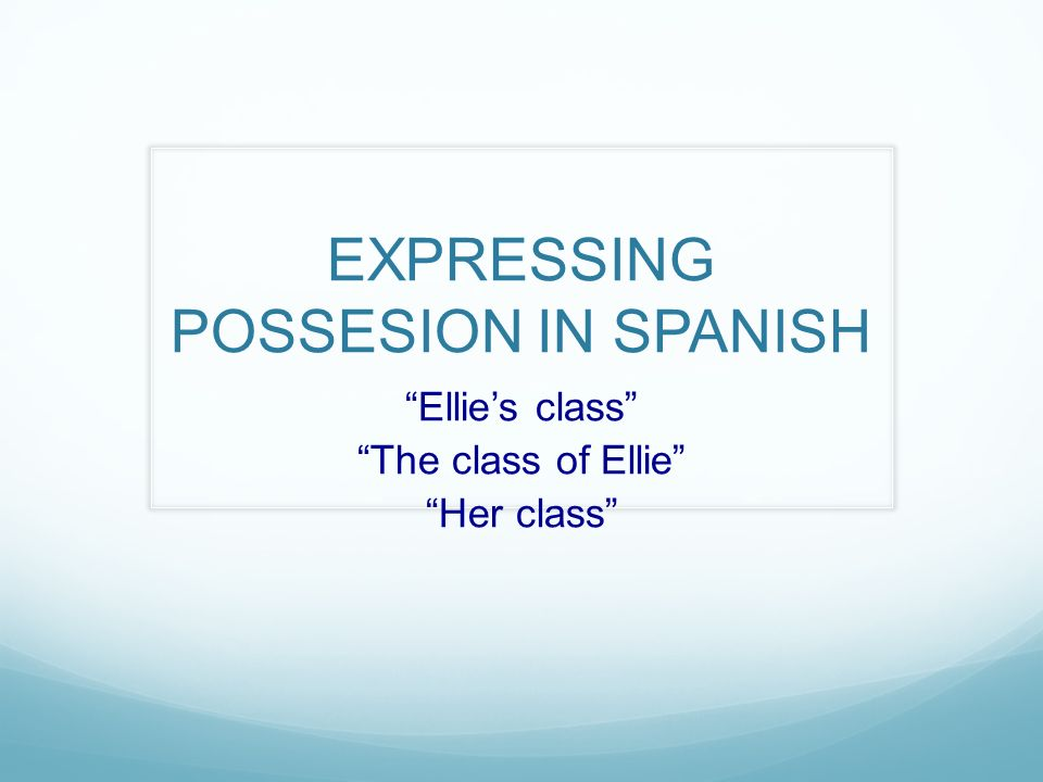 EXPRESSING POSSESION IN SPANISH Ellies class The class of Ellie Her class