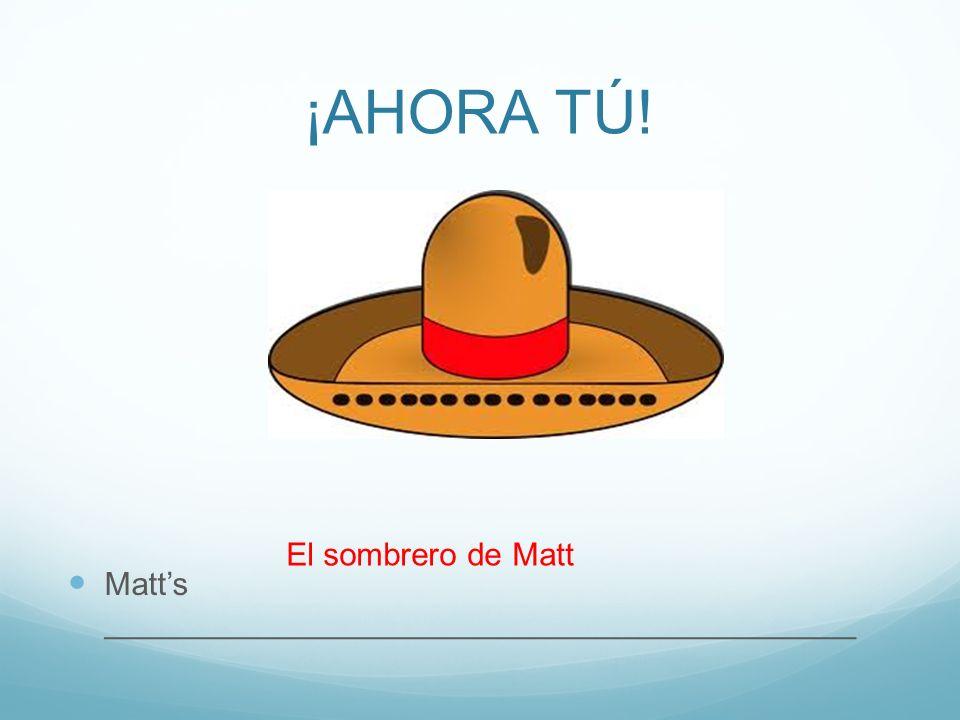 ¡AHORA TÚ! Matts __________________________________________ El sombrero de Matt