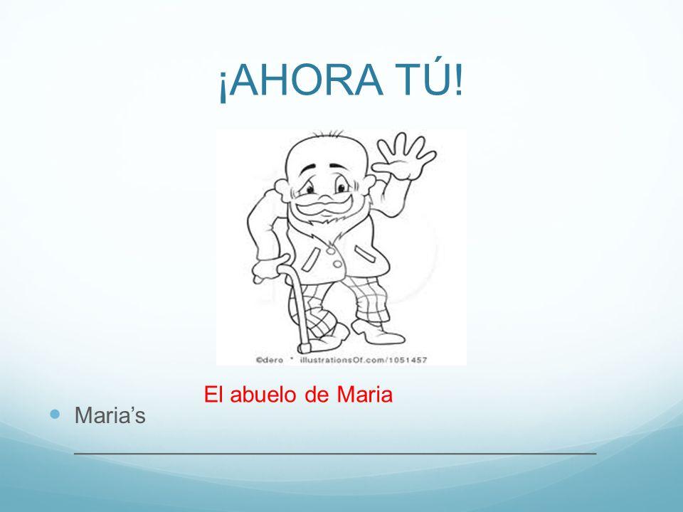 ¡AHORA TÚ! Marias _________________________________________ El abuelo de Maria