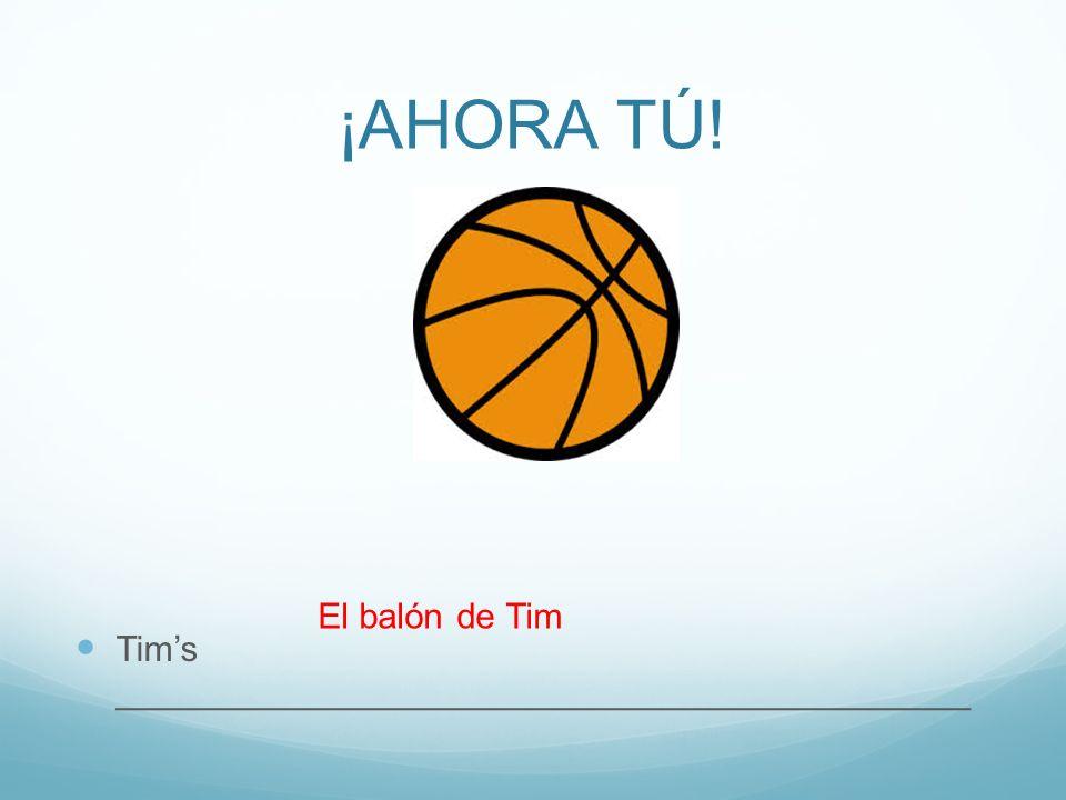 ¡AHORA TÚ! Tims ___________________________________________ El balón de Tim