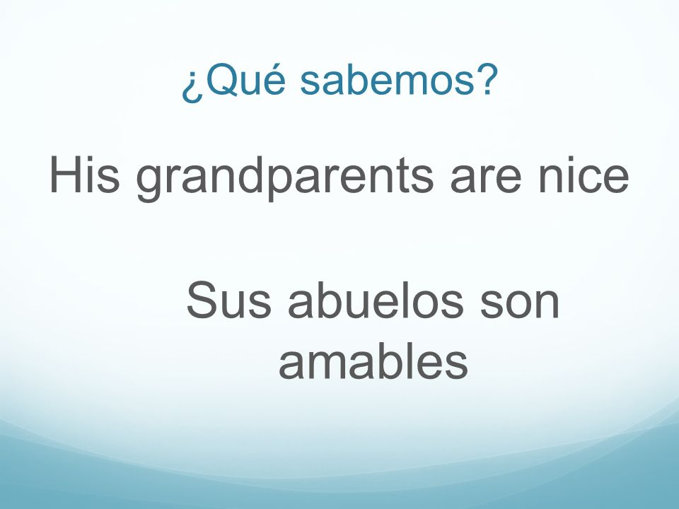 ¿Qué sabemos? His grandparents are nice Sus abuelos son amables