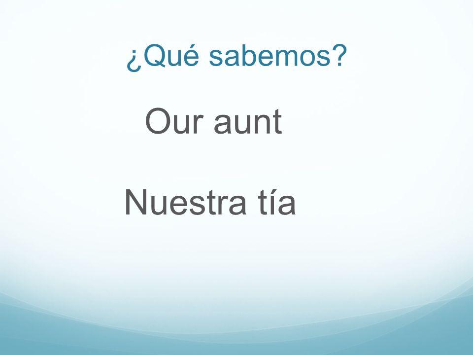 ¿Qué sabemos Our aunt Nuestra tía