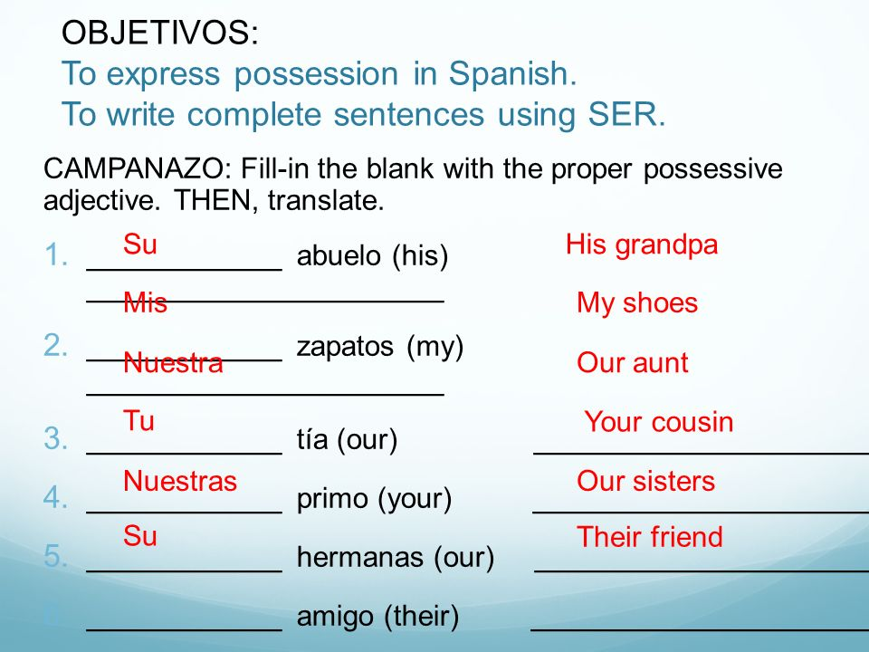 OBJETIVOS: To express possession in Spanish. To write complete sentences using SER. CAMPANAZO: Fill-in the blank with the proper possessive adjective.