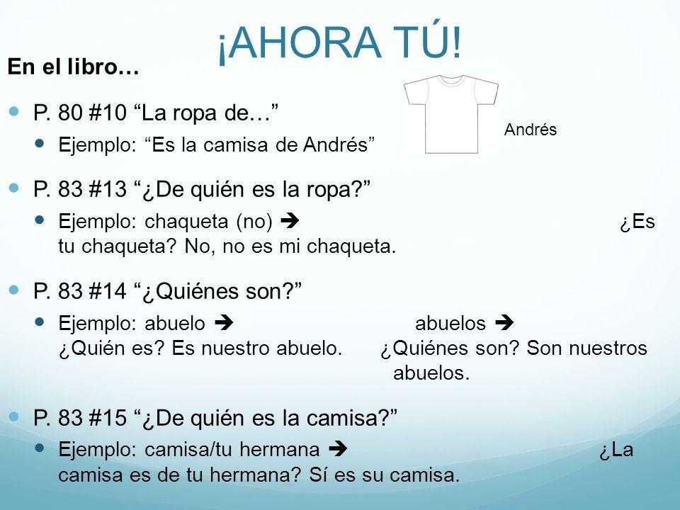 ¡AHORA TÚ. En el libro… P. 80 #10 La ropa de… Ejemplo: Es la camisa de Andrés P.