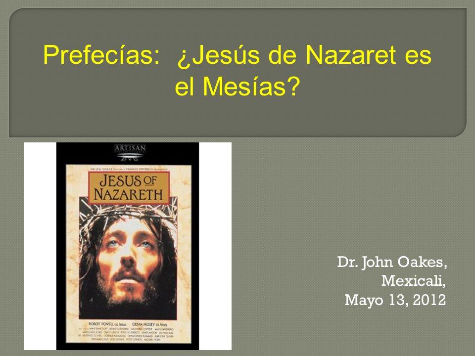 Dr. John Oakes, Mexicali, Mayo 13, 2012 Prefecías: ¿Jesús de Nazaret es el Mesías?