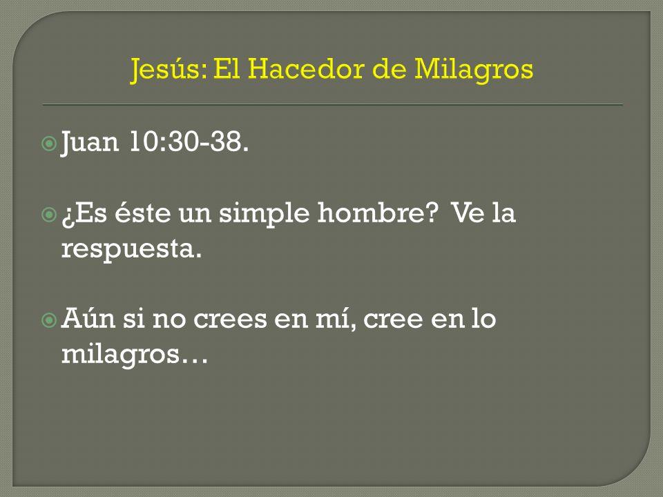 Jesús: El Hacedor de Milagros Juan 10:30-38. ¿Es éste un simple hombre? Ve la respuesta. Aún si no crees en mí, cree en lo milagros…