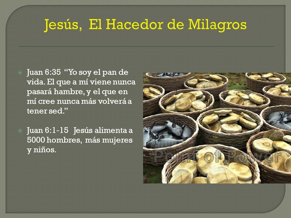 Jesús, El Hacedor de Milagros Juan 6:35 Yo soy el pan de vida. El que a mí viene nunca pasará hambre, y el que en mí cree nunca más volverá a tener se