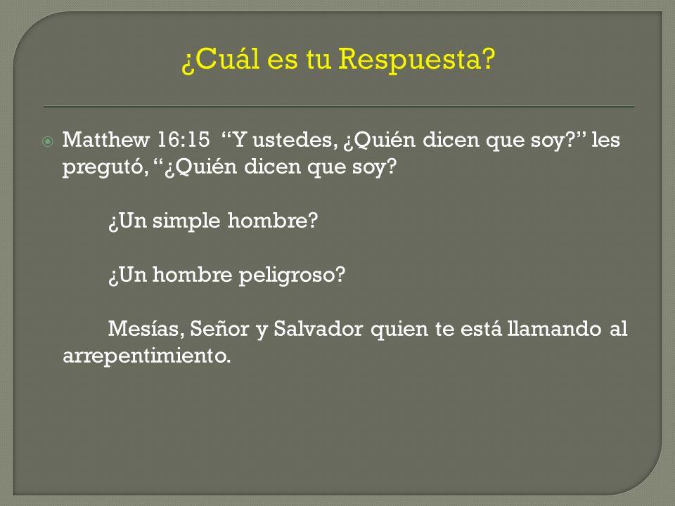 ¿Cuál es tu Respuesta? Matthew 16:15 Y ustedes, ¿Quién dicen que soy? les pregutó, ¿Quién dicen que soy? ¿Un simple hombre? ¿Un hombre peligroso? Mesí