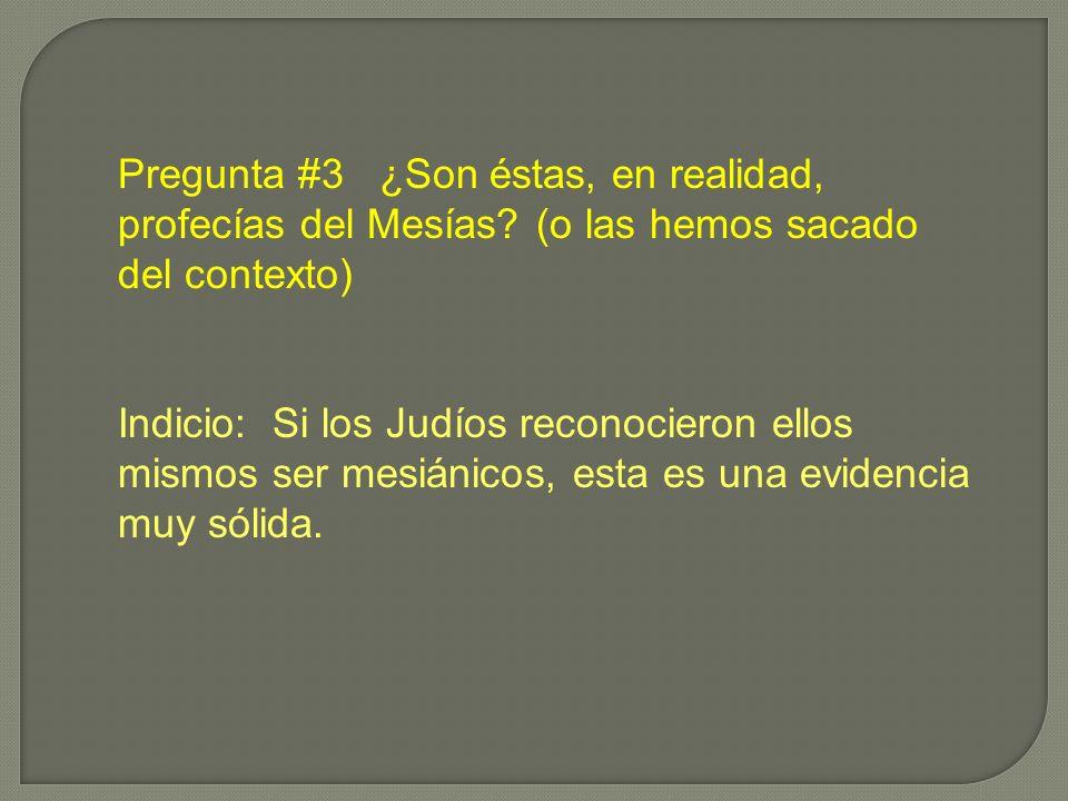Pregunta #3 ¿Son éstas, en realidad, profecías del Mesías? (o las hemos sacado del contexto) Indicio: Si los Judíos reconocieron ellos mismos ser mesi