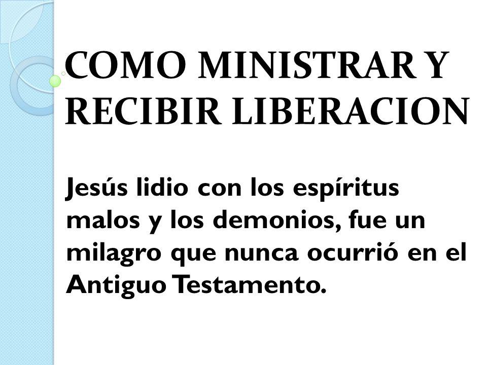 COMO MINISTRAR Y RECIBIR LIBERACION Jesús lidio con los espíritus malos y los demonios, fue un milagro que nunca ocurrió en el Antiguo Testamento.