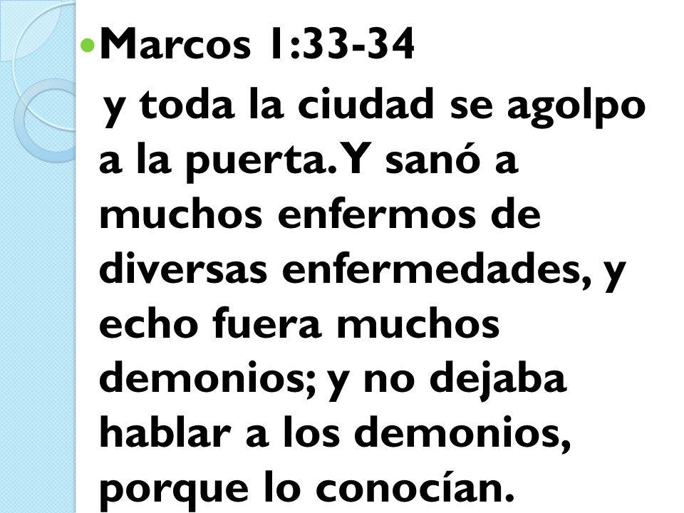 Marcos 1:33-34 y toda la ciudad se agolpo a la puerta. Y sanó a muchos enfermos de diversas enfermedades, y echo fuera muchos demonios; y no dejaba ha