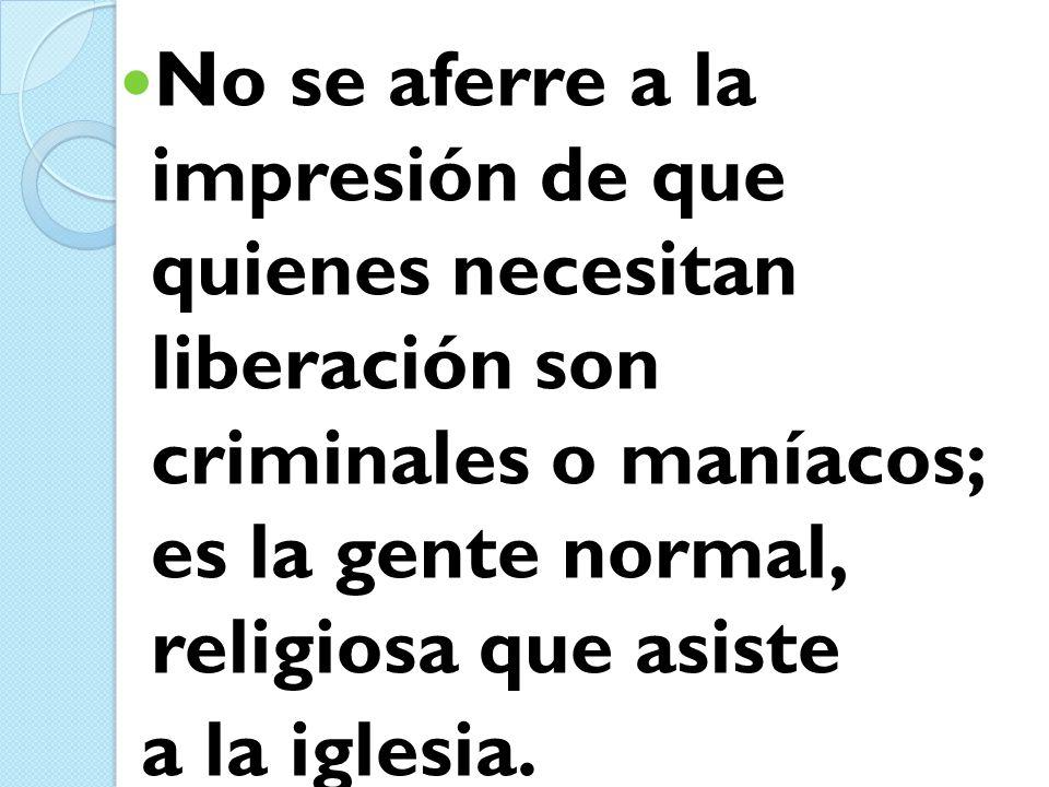 No se aferre a la impresión de que quienes necesitan liberación son criminales o maníacos; es la gente normal, religiosa que asiste a la iglesia.