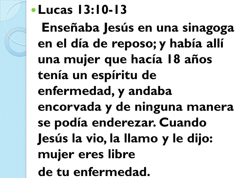 Lucas 13:10-13 Enseñaba Jesús en una sinagoga en el día de reposo; y había allí una mujer que hacía 18 años tenía un espíritu de enfermedad, y andaba