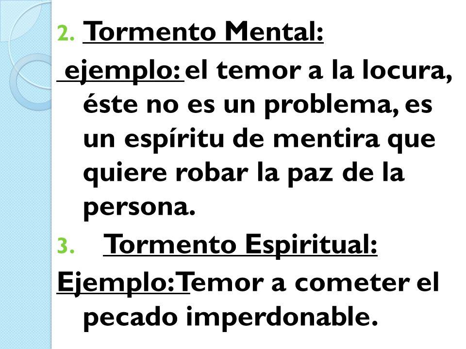 2. Tormento Mental: ejemplo: el temor a la locura, éste no es un problema, es un espíritu de mentira que quiere robar la paz de la persona. 3. Torment