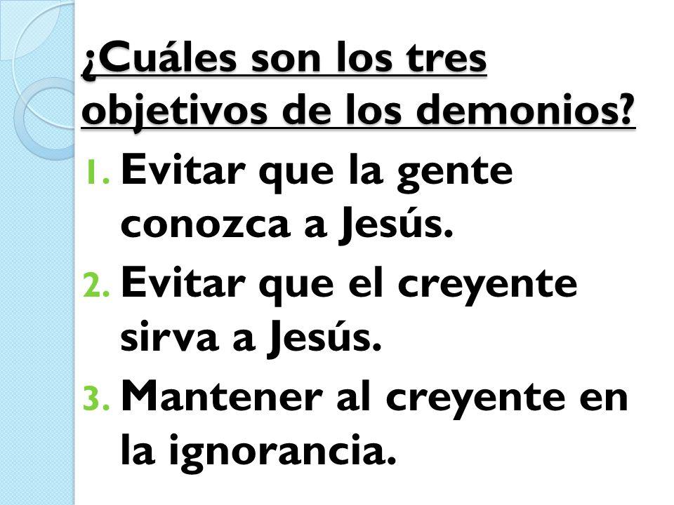 ¿Cuáles son los tres objetivos de los demonios? 1. Evitar que la gente conozca a Jesús. 2. Evitar que el creyente sirva a Jesús. 3. Mantener al creyen
