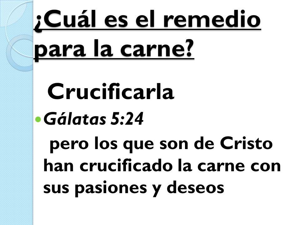 ¿Cuál es el remedio para la carne? Crucificarla Gálatas 5:24 pero los que son de Cristo han crucificado la carne con sus pasiones y deseos