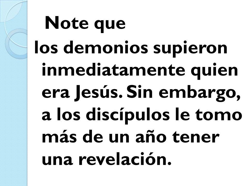 Note que los demonios supieron inmediatamente quien era Jesús. Sin embargo, a los discípulos le tomo más de un año tener una revelación.