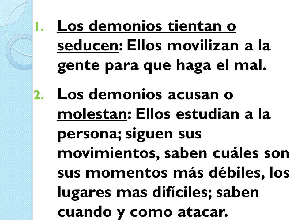 1. Los demonios tientan o seducen: Ellos movilizan a la gente para que haga el mal. 2. Los demonios acusan o molestan: Ellos estudian a la persona; si