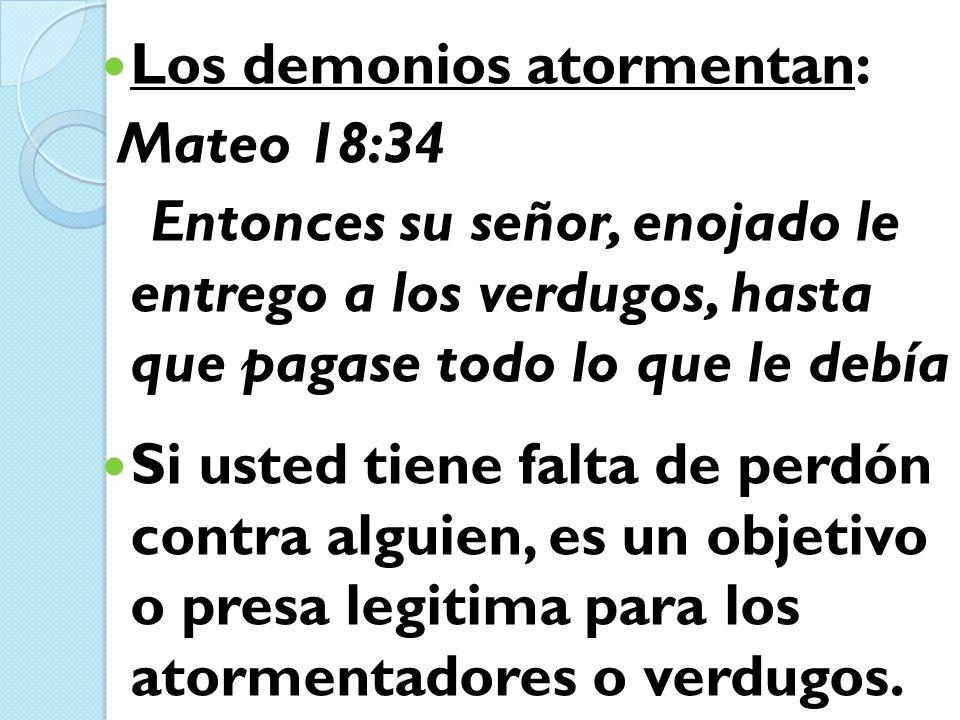 Los demonios atormentan: Mateo 18:34 Entonces su señor, enojado le entrego a los verdugos, hasta que pagase todo lo que le debía Si usted tiene falta