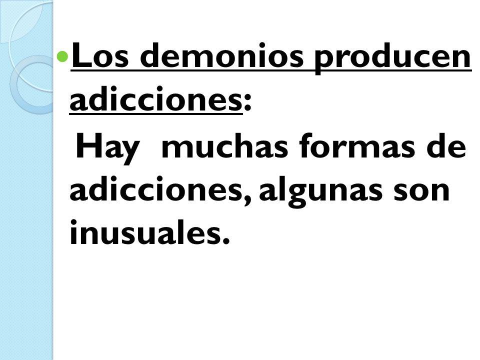Los demonios producen adicciones: Hay muchas formas de adicciones, algunas son inusuales.