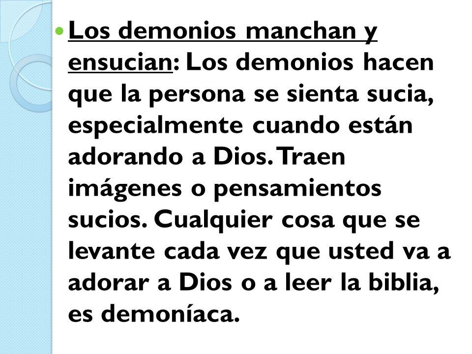 Los demonios manchan y ensucian: Los demonios hacen que la persona se sienta sucia, especialmente cuando están adorando a Dios. Traen imágenes o pensa